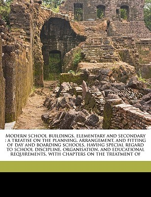 Modern School Buildings, Elementary and Secondary: A Treatise on the Planning, Arrangement, and Fitting of Day and Boarding Schools, Having Special Regard to School Discipline, Organisation, and Educational Requirements, with Chapters on the Treatment of