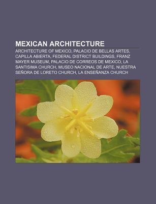 Mexican Architecture: Architecture of Mexico, Palacio de Bellas Artes, Capilla Abierta, Federal District Buildings, Franz Mayer Museum