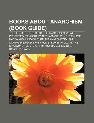 Books about Anarchism (Book Guide): The Conquest of Bread, the Anarchists, What Is Property?, Temporary Autonomous Zone, Endgame