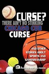 Curse? There Ain't No Stinking Chicago Cub Curse: And Other Stories about Sports and Gamesmanship