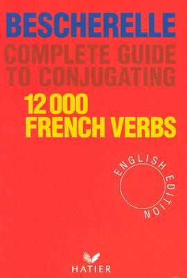 Complete Guide to Conjugating: 12,000 French Verbs