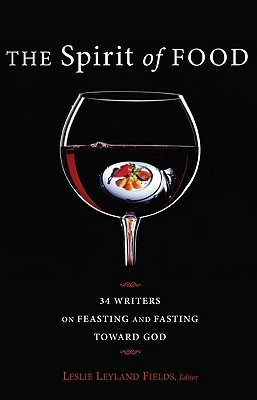 the-spirit-of-food-thirty-four-writers-on-feasting-and-fasting-toward-god