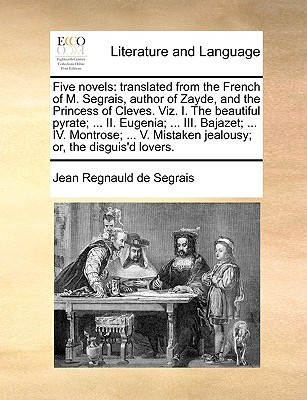 Five novels: translated from the French of M. Segrais, author of Zayde, and the Princess of Cleves. Viz. I. The beautiful pyrate; ... II. Eugenia; ... III. Bajazet; ... IV. Montrose; ... V. Mistaken jealousy; or, the disguis'd lovers.