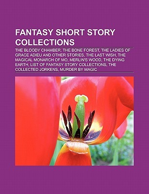 Fantasy Short Story Collections: The Bloody Chamber, the Bone Forest, the Ladies of Grace Adieu and Other Stories, the Last Wish