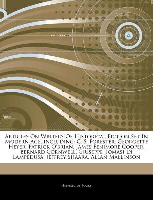 Articles on Writers of Historical Fiction Set in Modern Age, Including: C. S. Forester, Georgette Heyer, Patrick O'Brian, James Fenimore Cooper, Bernard Cornwell, Giuseppe Tomasi Di Lampedusa, Jeffrey Shaara, Allan Mallinson