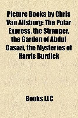 Picture Books by Chris Van Allsburg: The Polar Express, the Stranger, the Garden of Abdul Gasazi, the Mysteries of Harris Burdick