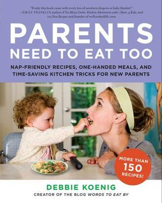 Ebook Parents Need to Eat Too: Nap-Friendly Recipes, One-Handed Meals, and Time-Saving Kitchen Tricks for New Parents by Debbie Koenig PDF!