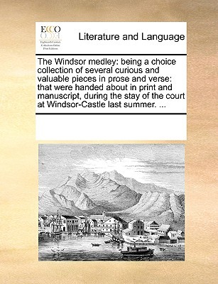The Windsor Medley: Being a Choice Collection of Several Curious and Valuable Pieces in Prose and Verse: That Were Handed about in Print and Manuscript, During the Stay of the Court at Windsor-Castle Last Summer. ...