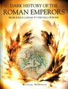 Dark History of the Roman Emperors: From Julius Caesar to the Fall of Rome