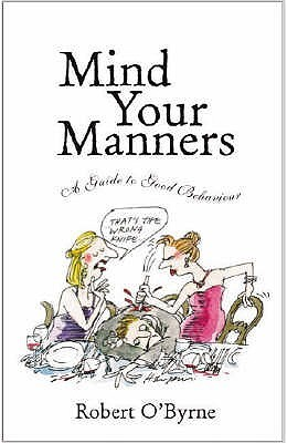 Mind Your Manners >> Mind Your Manners A Guide To Good Behaviour By Robert O Byrne