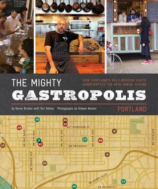 The Mighty Gastropolis: Portland: How Portland's Rule-Bending Chefs Handcrafted the New Urban Cuisine