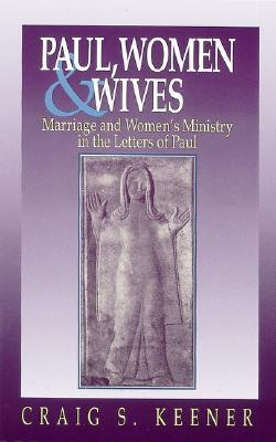 Paul, Women and Wives: Marriage and Women's Ministry in the Letters of Paul