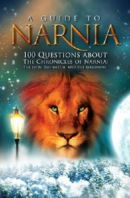 A Guide to Narnia: 100 Questions about the Chronicles of Narnia: The Lion, the Witch and the Wardrobe