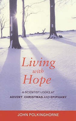 Living With Hope: A Scientist Looks At Advent, Christmas And Epiphany