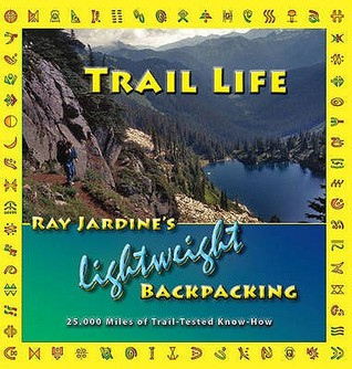 Trail Life: Ray Jardine's Lightweight Backpacking. Ray Jardine