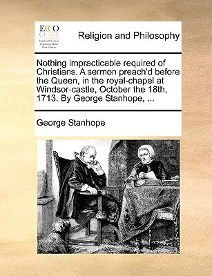 Nothing Impracticable Required of Christians. a Sermon Preach'd Before the Queen, in the Royal-Chapel at Windsor-Castle, October the 18th, 1713. by George Stanhope, ...