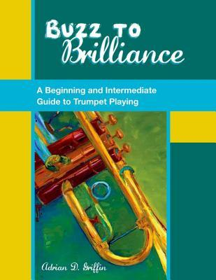Buzz to Brilliance: A Beginning and Intermediate Guide to Trumpet Playing a Beginning and Intermediate Guide to Trumpet Playing
