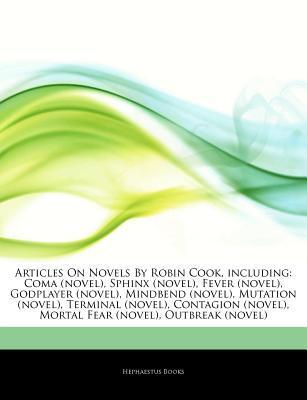 Articles on Novels by Robin Cook, Including: Coma (Novel), Sphinx (Novel), Fever (Novel), Godplayer (Novel), Mindbend (Novel), Mutation (Novel), Terminal (Novel), Contagion (Novel), Mortal Fear (Novel), Outbreak (Novel)
