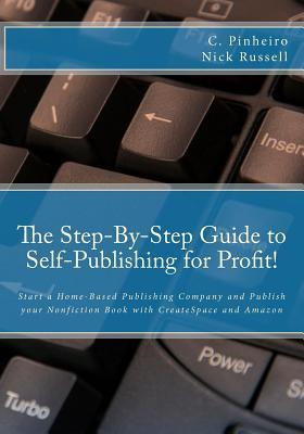 The Step-By-Step Guide to Self-Publishing for Profit: Start a Home-Based Publishing Company and Publish your Nonfiction Book with CreateSpace and Amazon