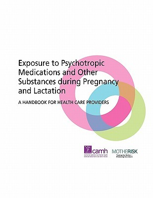 Exposure to Psychotropic Medications and Other Substances During Pregnancy and Lactation: A Handbook for Health Care Providers
