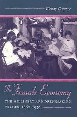The Female Economy: The Millinery and Dressmaking Trades, 1860-1930