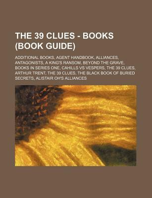 The 39 Clues - Books (Book Guide): Additional Books, Agent Handbook, Alliances, Antagonists, a King's Ransom, Beyond the Grave, Books in Series One, Cahills Vs Vespers, the 39 Clues, Arthur Trent, the 39 Clues, the Black Book of Buried Secrets, Alistair O