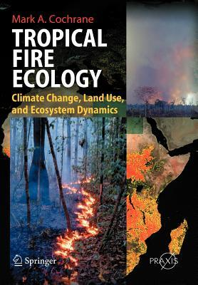 Tropical Fire Ecology: Climate Change, Land Use and Ecosystem Dynamics