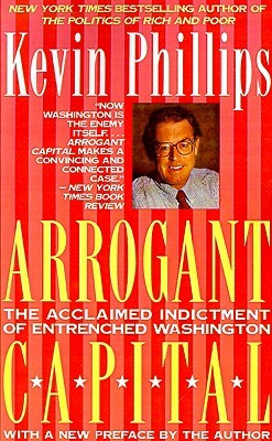 Arrogant Capital: Washington, Wall Street and the Frustration of American Politics