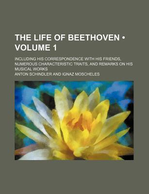 The Life of Beethoven (Volume 1); Including His Correspondence with His Friends, Numerous Characteristic Traits, and Remarks on His Musical Works