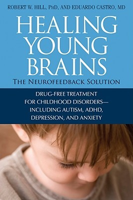 Healing Young Brains: The Neurofeedback Solution; Drug-Free Treatment for Childhood Disorders -- Including Autism, ADHD, Depression, and Anxiety