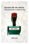 Blessed Are the Uncool: Living Authentically in a World of Show