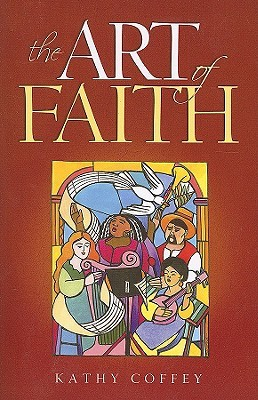 The Art of Faith by Kathy Coffey