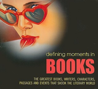 Defining Moments in Books: The Greatest Books, Writers, Characters, Passages and Events That Shook the Literary World
