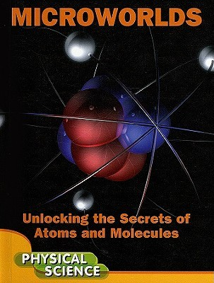 Microworlds: Unlocking the Secrets of Atoms and Molecules