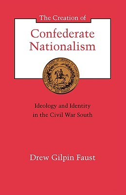 The Creation of Confederate Nationalism: Ideology and Identity in the Civil War South
