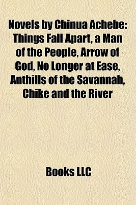 Novels by Chinua Achebe: Things Fall Apart, a Man of the People, Arrow of God, No Longer at Ease, Anthills of the Savannah, Chike and the River