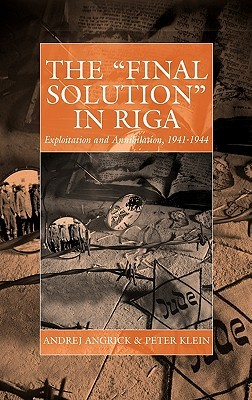 The 'Final Solution' in Riga: Exploitation and Annihilation, 1941-1944