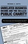 Unrelated Business Income and the 501(c)(3) Public Charity: The Concise and Complete Guide (TM)