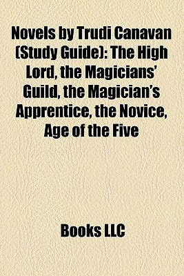 Novels by Trudi Canavan (Study Guide): The High Lord, the Magicians' Guild, the Magician's Apprentice, the Novice, Age of the Five