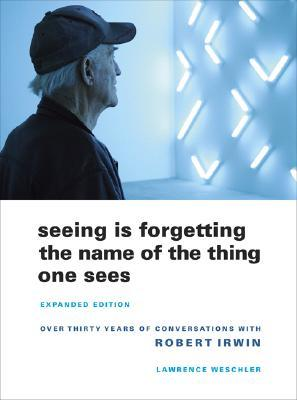 Seeing Is Forgetting the Name of the Thing One Sees by Lawrence Weschler