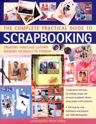 The Complete Practical Guide to Scrapbooking: Creating Fabulous ...