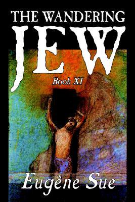 The Wandering Jew, Book XI of XI by Eugene Sue, Fiction, Fantasy, Horror, Fairy Tales, Folk Tales, Legends & Mythology