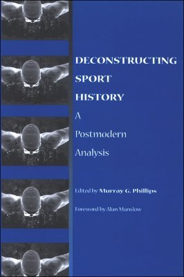Deconstructing Sport History by Murray G. Phillips