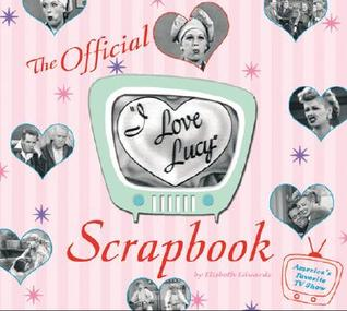 The I Love Lucy Scrapbook by Elisabeth Edwards