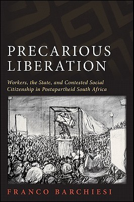 Precarious Liberation: Workers, the State, and Contested Social Citizenship in Postapartheid South Africa