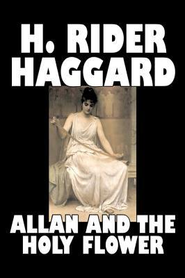 Allan and the Holy Flower by H. Rider Haggard, Fiction, Fantasy, Classics, Historical, Fairy Tales, Folk Tales, Legends & Mythology