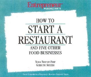 How To Start A Restaurant And Five Other Food Businesses: Your Step=By Step Guide To Success