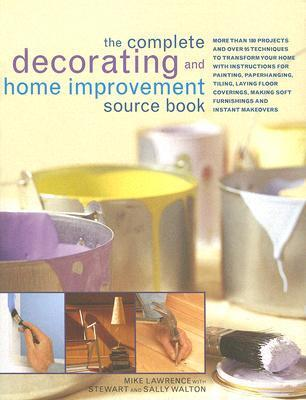 The Complete Decorating and Home Improvement Source Book: More Than 180 Projects and Over 95 Techniques to Transform Your Home with Instructions for Painting, Paperhanging, Tiling, Laying Floor Coverings, Making Soft Furnishings and Instant Makeovers