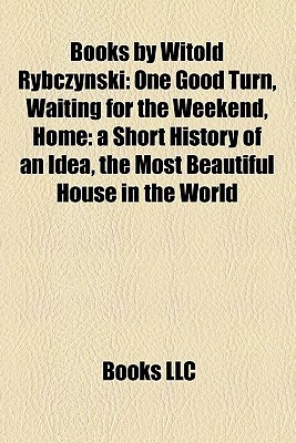 Books by Witold Rybczynski: One Good Turn, Waiting for the Weekend, Home: a Short History of an Idea, the Most Beautiful House in the World