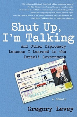 Shut Up, I'm Talking: And Other Diplomacy Lessons I Learned in the Israeli Government--A Memoir